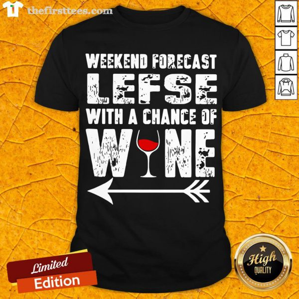 Funny Weekend Forecast Lefse With Chance Of Wine Shirt- Design By Thefirsttees.com