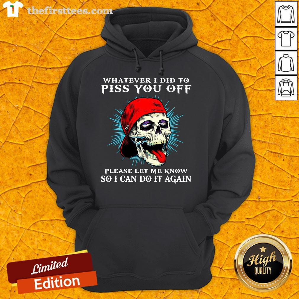 Good Whatever I Did To Piss You Off Please Let Me Know So I Can Do It Again Hoodie- Design By Thefirsttees.com