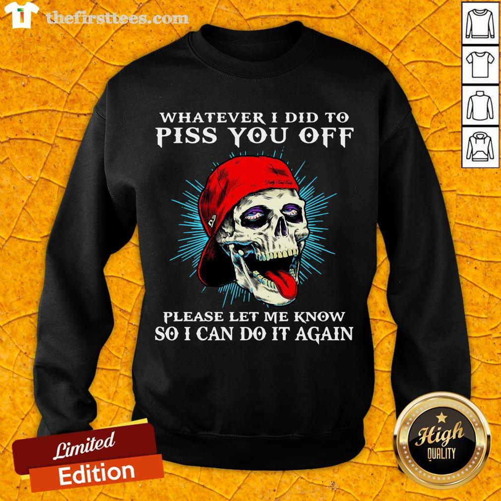 Good Whatever I Did To Piss You Off Please Let Me Know So I Can Do It Again Sweatshirt- Design By Thefirsttees.com