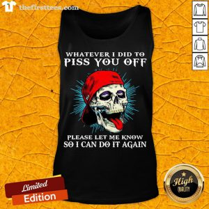 Good Whatever I Did To Piss You Off Please Let Me Know So I Can Do It Again Tank Top- Design By Thefirsttees.com