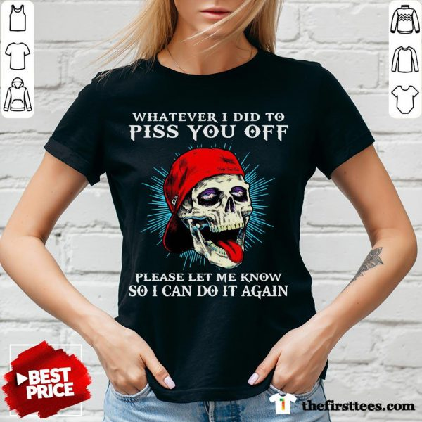 Good Whatever I Did To Piss You Off Please Let Me Know So I Can Do It Again V-neck- Design By Thefirsttees.com