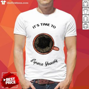 It's Time To Espresso Yourself A Coffee Shirt-Design By Wardtee.com