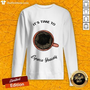 It's Time To Espresso Yourself A Coffee Sweatshirt-Design By Wardtee.com