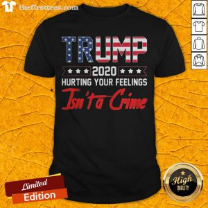 Trump 2020 Hurting Your Feelings Isn't A Crime Shirt - Design By Thefirsttees.com