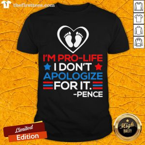 I'm Pro-Life I Don't Apologize For It Mike Pence 2020 Shirt - Design By Thefirsttees.com