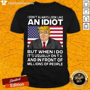 I Don't Always Look Like An Idiot Trump But When I Do It's Usually On TV And In Front Of Millions Of People Trump Shirt - Design By Thefirsttees.com