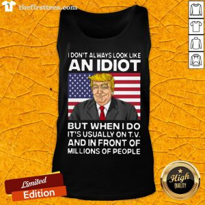 I Don't Always Look Like An Idiot Trump But When I Do It's Usually On TV And In Front Of Millions Of People Trump Tank Top - Design By Thefirsttees.com