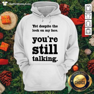 Funny Yet Despite The Look On My Face You're Still Talking Hoodie - Design By Thefirsttees.com