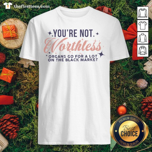 Cool You're Not Worthless Organs Go For A Lot On The Black Market Shirt - Design By Thefirsttees.com