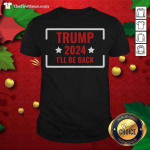Good Elect Trump 2024 I'll Be Back Stars Shirt - Design By Thefirsttees.com