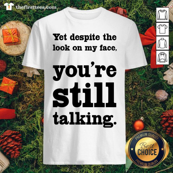 Funny Yet Despite The Look On My Face You're Still Talking Shirt - Design By Thefirsttees.com