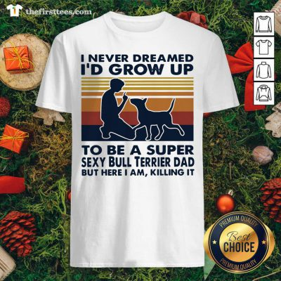 Top I Never Dreamed I'd Grow Up To Be A Super Sexy Bull Terrier Dad Vintage Retro Shirt - Design By Thefirsttee.com
