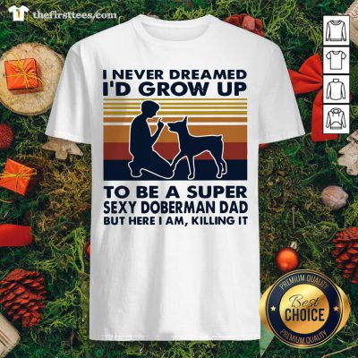 Hot I Never Dreamed I'd Grow Up To Be A Super Sexy Doberman Dad Vintage Retro Shirt - Design By Thefirsttee.com