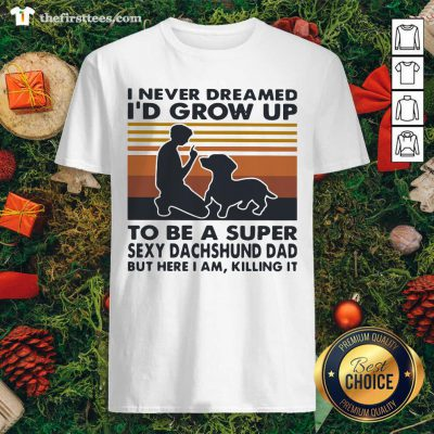 I Never Dreamed I'd Grow Up To Be A Super Sexy Dachshund Dad Vintage Shirt - Design by Thefristtee.com