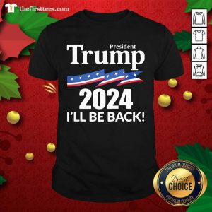 President Trump 2024 I'll Be Back Shirt - Design by Thefristtee.com