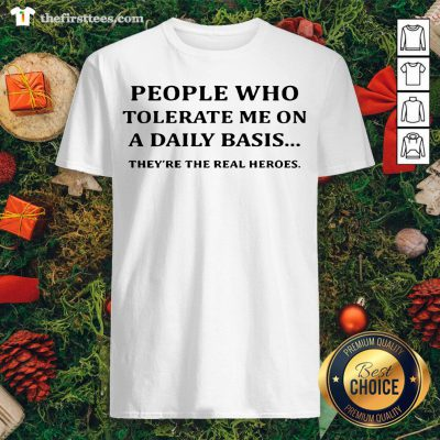 Awesome People Who Tolerate Me On A Daily Basis They're The Real Heroes Shirt - Design By Thefirsttees.com