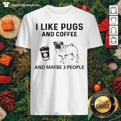 Hot I Like Pugs And Coffee And Maybe 3 People Shirt - Design By Thefirsttees.com