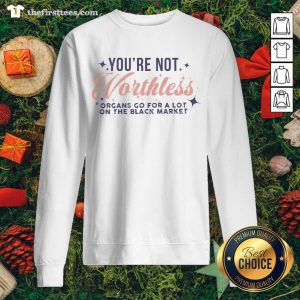 Cool You're Not Worthless Organs Go For A Lot On The Black Market Sweatshirt - Design By Thefirsttees.com