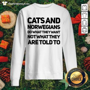 Top Cats And Norwegians Do What They Want Not What They Are Told To Sweatshirt - Design By Thefirsttees.com