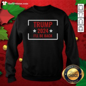 Good Elect Trump 2024 I'll Be Back Stars Sweatshirt - Design By Thefirsttees.com
