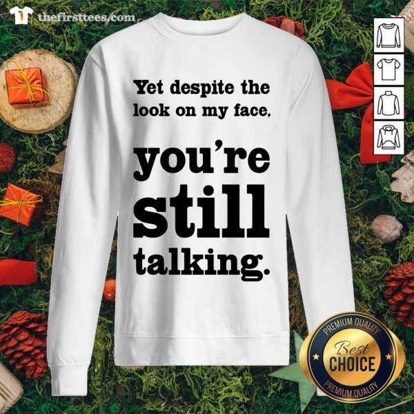 Funny Yet Despite The Look On My Face You're Still Talking Sweatshirt - Design By Thefirsttees.com