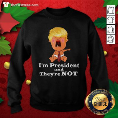 Cute I'm President And They're Not Baby Donald Trump Election Sweatshirt - Design By Thefirsttees.com