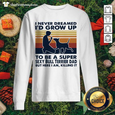 Top I Never Dreamed I'd Grow Up To Be A Super Sexy Bull Terrier Dad Vintage Retro Sweatshirt - Design By Thefirsttee.com