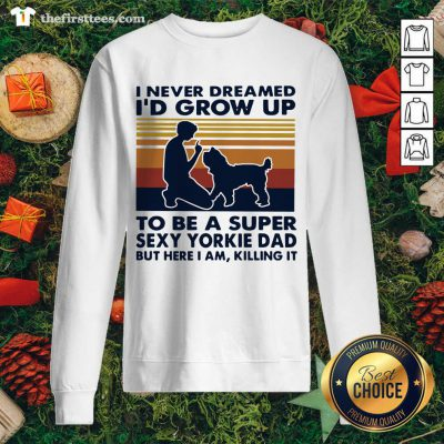 Funny I Never Dreamed I'd Grow Up To Be A Super Sexy Yorkie Dad Vintage Retro Sweatshirt - Design By Thefirsttee.com