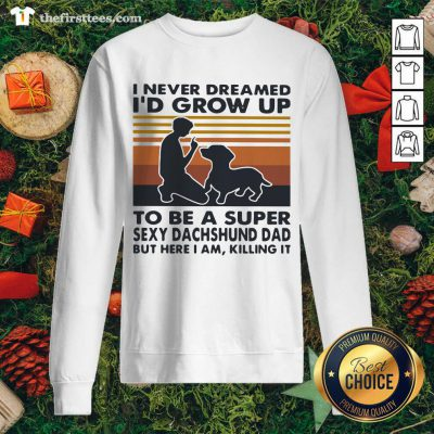 I Never Dreamed I'd Grow Up To Be A Super Sexy Dachshund Dad Vintage Sweatshirt - Design by Thefristtee.com