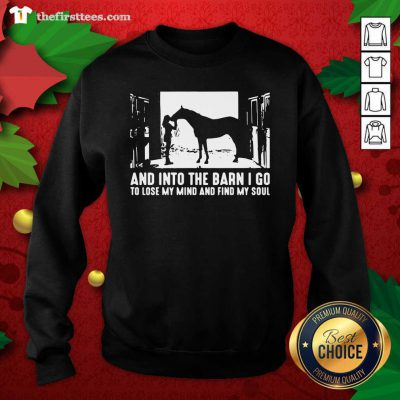 Horse And Into The Barn I Go To Lose My Mind And Find My Soul Sweatshirt - Design by Thefristtee.com