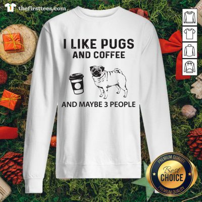 Hot I Like Pugs And Coffee And Maybe 3 People Sweatshirt - Design By Thefirsttees.com