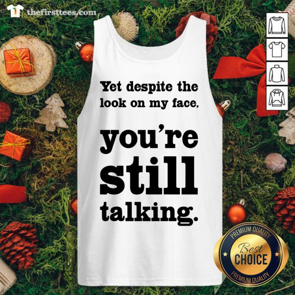 Funny Yet Despite The Look On My Face You're Still Talking Tank Top - Design By Thefirsttees.com
