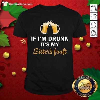 Drink Beer If I'm Drunk It's My Sister's Fault Shirt - Design by Thefirsttees.com