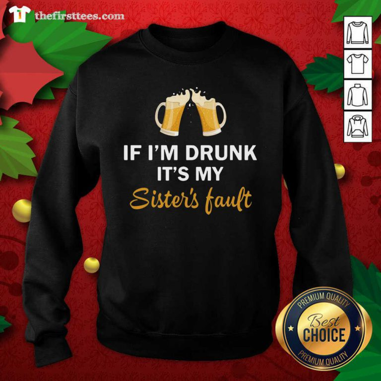 Drink Beer If I'm Drunk It's My Sister's Fault Sweatshirt - Design by Thefirsttees.com