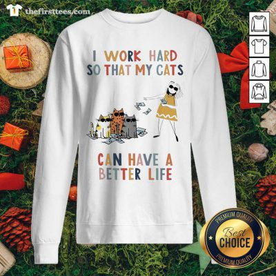 I Work Hard So That My Cats Can Have A Better Life Girl And Cat Sweatshirt - Design by Thefirsttees.com