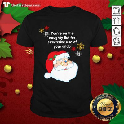 Santa Claus You're On The Naughty List For Excessive Use Of Your Dildo Christmas Shirt - Design by Thefirsttees.com