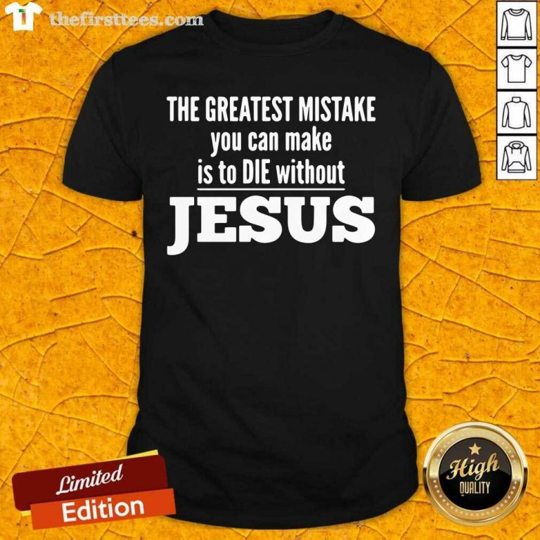The Greatest Mistake You Can Make Is To Die Without Jesus Shirt - Design by Thefirsttees.com