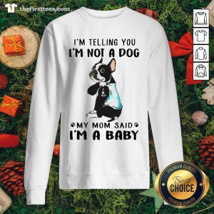 Boston Terrier I'm Telling You I'm Not A Dog My Mom Said I'm A Baby Sweatshirt - Design by Thefirsttees.com