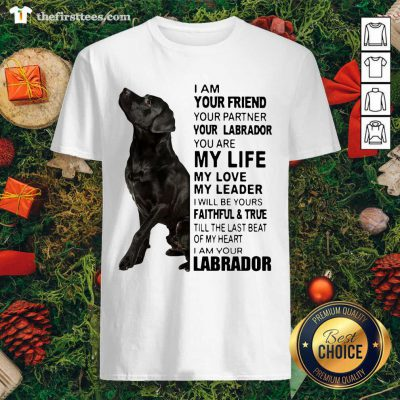 Labrador I Am Your Friend You Partner Your Labrador You Are My Life My Love My Leader Shirt - Design by Thefirsttees.com