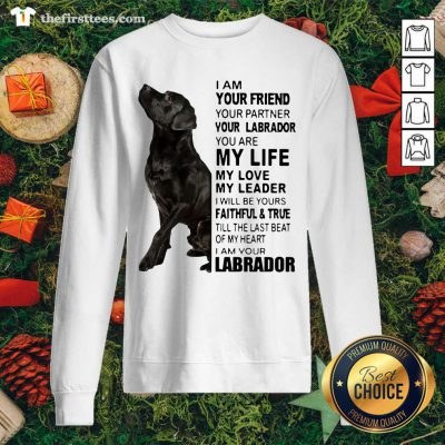 Labrador I Am Your Friend You Partner Your Labrador You Are My Life My Love My Leader Sweatshirt - Design by Thefirsttees.com