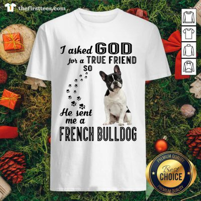 I Asked God For A True Friend So He Sent Me A French Bulldog Shirt - Design by Thefirsttees.com