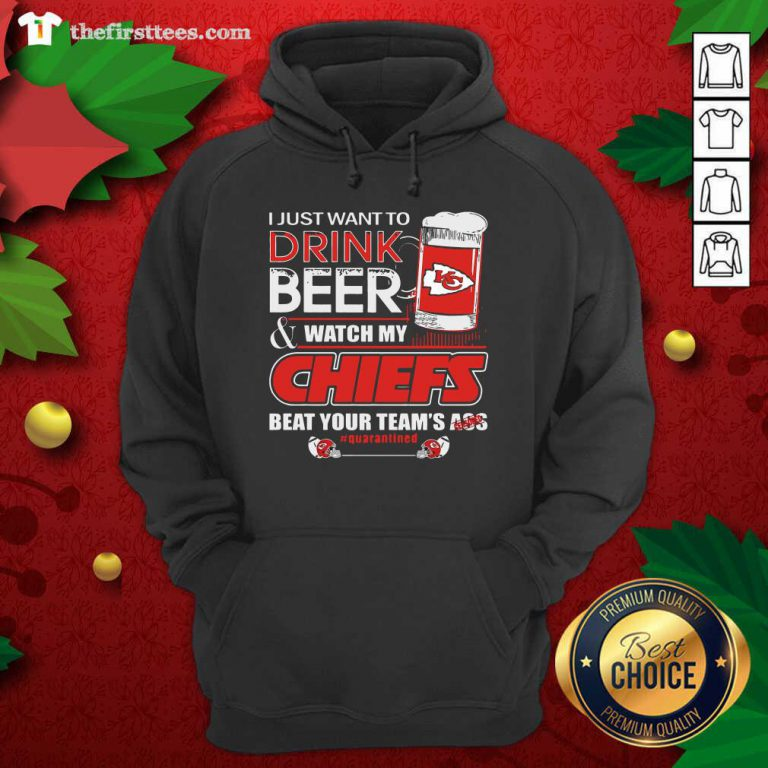 I Just Want To Drink Beer Watch My Kansas City Chiefs Beat Your Team's Ass Quarantined Hoodie - Design by Thefirsttees.com
