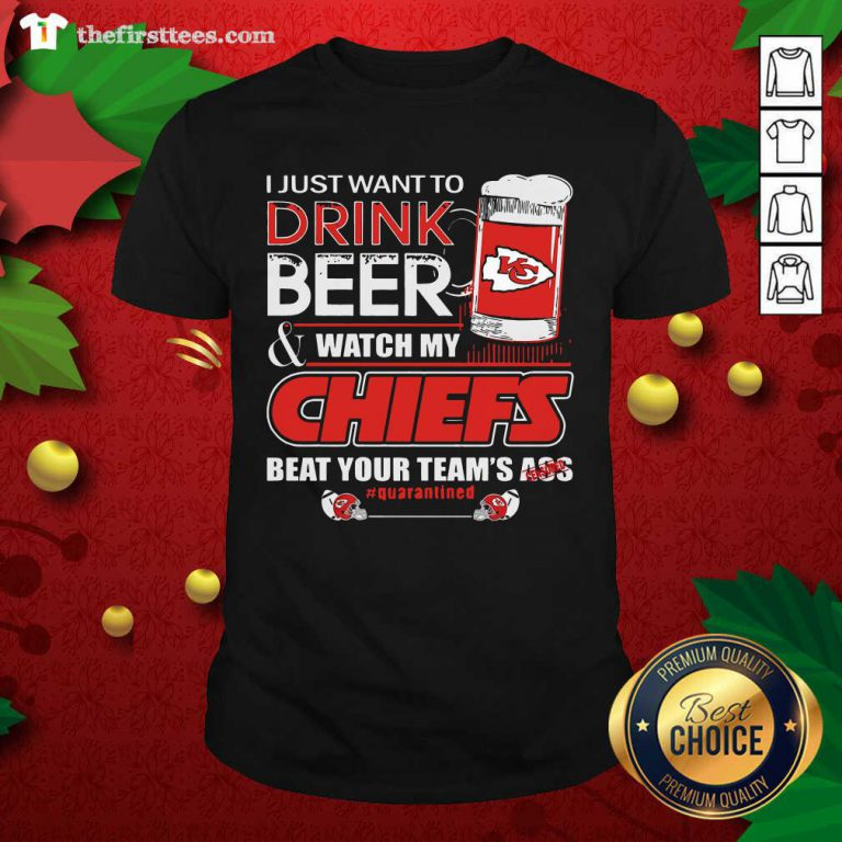 I Just Want To Drink Beer Watch My Kansas City Chiefs Beat Your Team's Ass Quarantined Shirt - Design by Thefirsttees.com