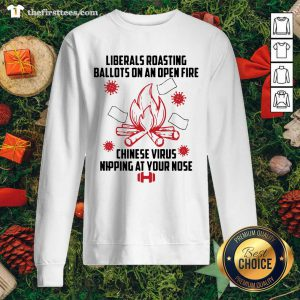 Liberals Roasting Ballots On An Open Fire Chinese Virus Nipping At Your Nose Sweatshirt - Design by Thefirsttees.com