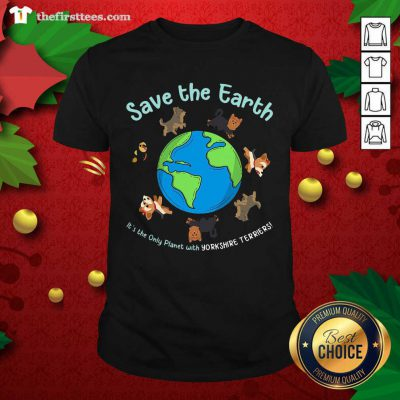 Lovely Save The Earth It's The Only Planet With Yorkshire Terrier Shirt - Design by Thefristtees.com