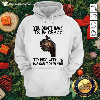 Horse You Don't Have To Be Crazy To Ride With Us We Can Train You Hoodie - Design by Thefirsttees.com