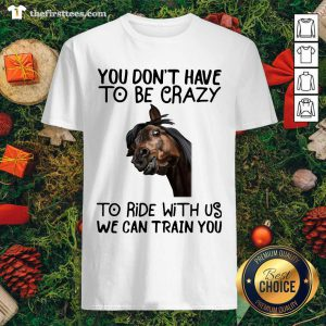 Horse You Don't Have To Be Crazy To Ride With Us We Can Train You Shirt - Design by Thefirsttees.com