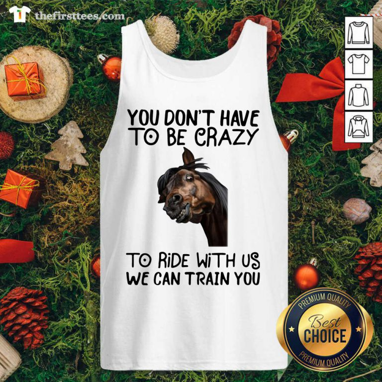 Horse You Don't Have To Be Crazy To Ride With Us We Can Train You Tank Top - Design by Thefirsttees.com