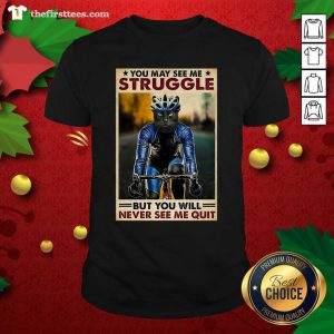 Cat Cycling You May See Me Struggle But You Will Never See Me Quit Shirt - Design by Thefirsttees.com