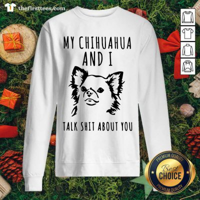 My Chihuahua And I Talk Shit About You Sweatshirt - Design by Thefirsttees.com